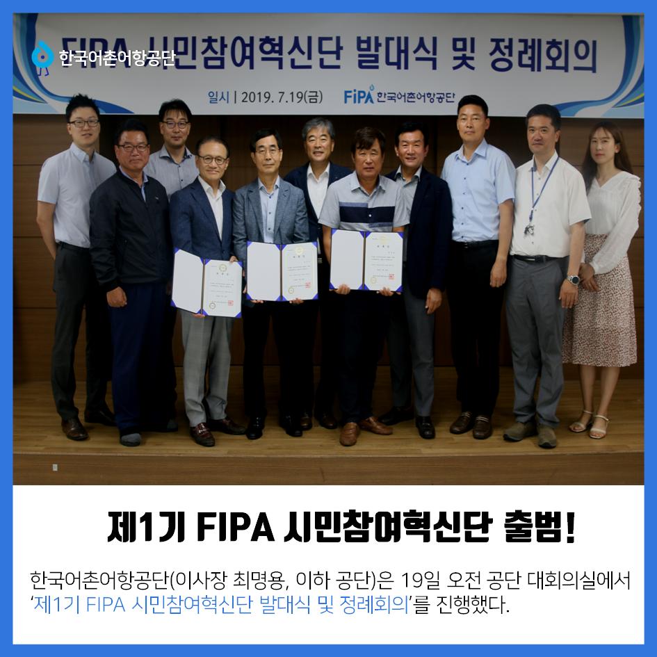 한국어촌어항공단 제1기 FIPA 시민참여혁신단 출범! 한국어촌어항공단(이사장 최명용, 이하 공단)은 19일 오전 공단 대회의실에서 `제 1기 FIPA 시민참여혁신단 발대식 및 정례 회의`를 진행했다.