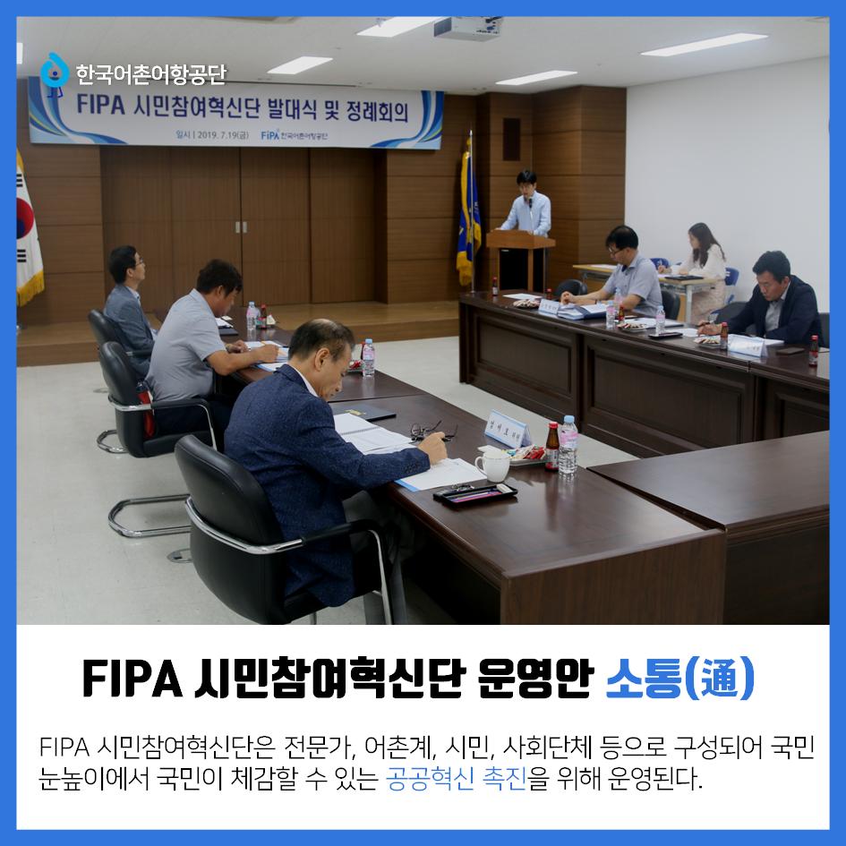 한국어촌어항공단 FIPA 시민참여혁신단 운영안 소통(通) FIPA 시민참여혁신단은 전문가, 어촌계, 시민, 사회단체 등으로 구성되어 국민눈높이에서 국민이 체감할 수 있는 공공혁신 촉진을 위해 운영된다.