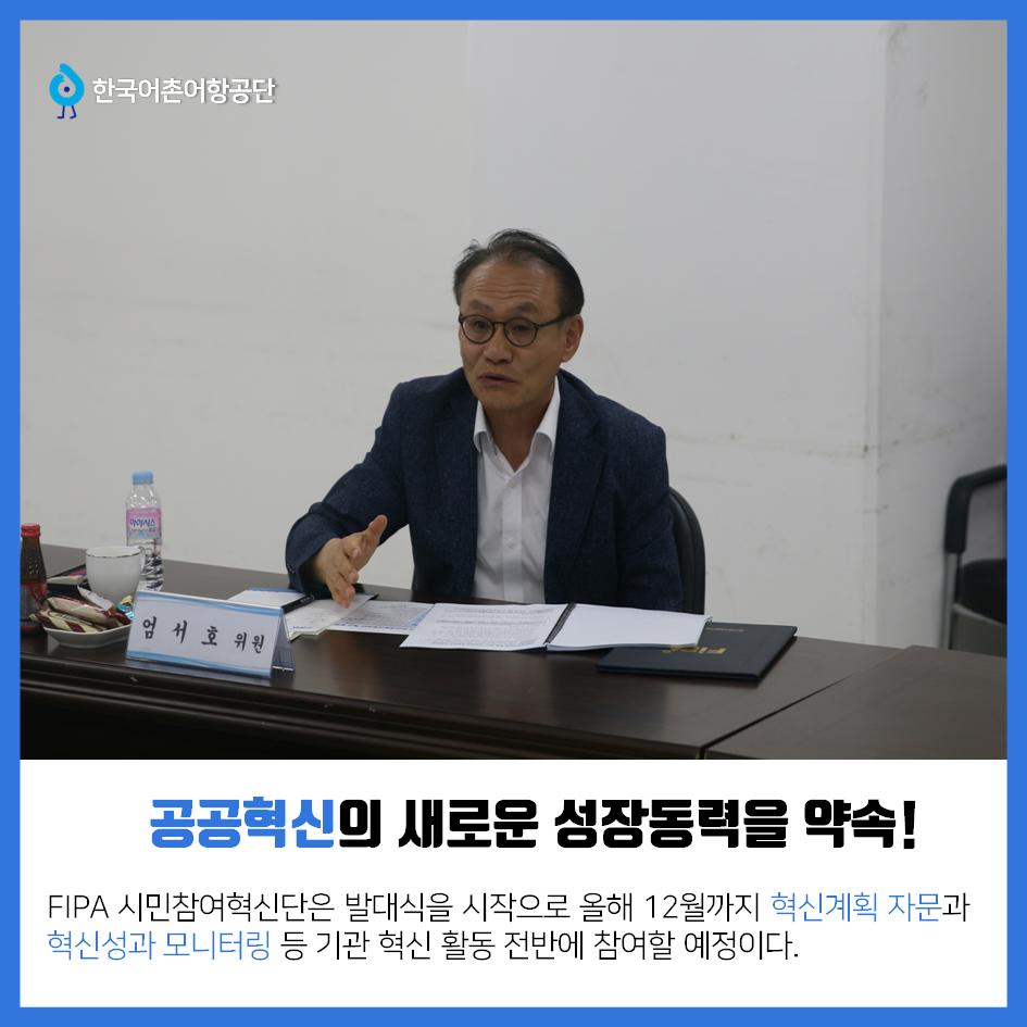 한국어촌어항공단 공공혁신의 새로운 성장동력을 약속! FIPA 시민참여혁신단은 발대식을 시작으로 올해 12월까지 혁신계획 자문과 혁신성과 모니터링 등 기관 혁신 활동 전반에 참여할 예정이다.