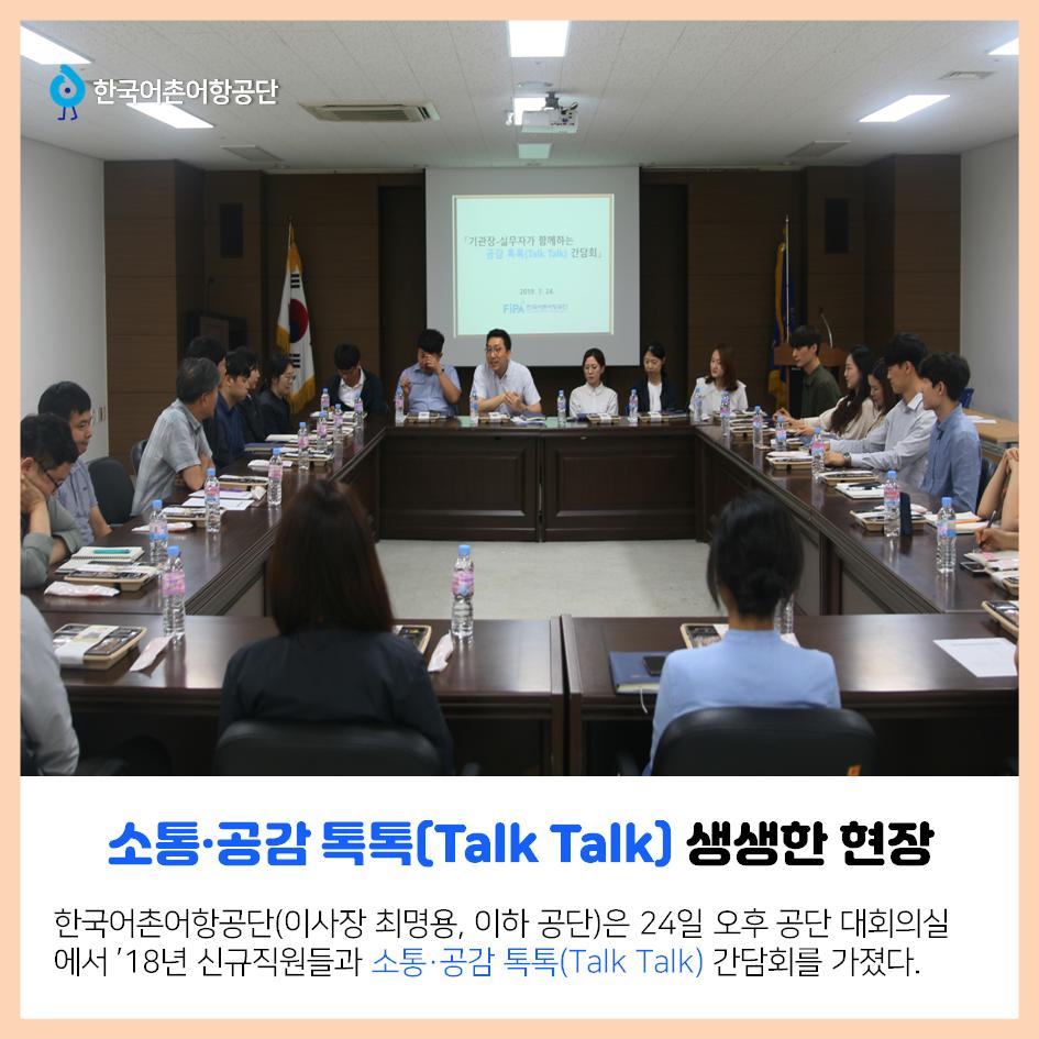 한국어촌어항공단 소통,공감 톡톡(Talk Talk) 생생한 현장 한국어촌어항공단(이사장 최명용, 이하 공단)은 24일 오후 공단 대회의실에서 `18년 신규직원들과 소통,공감 톡톡(Talk Talk) 간담회를 가졌다.