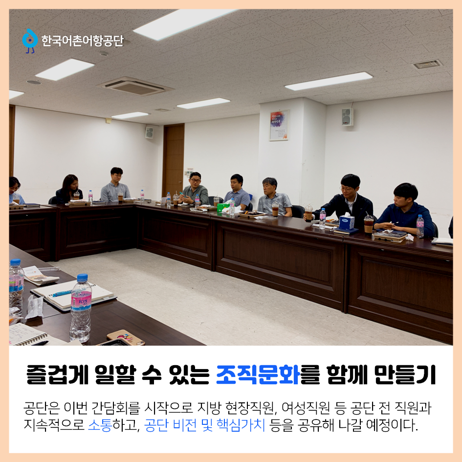한국어촌어항공단 즐겁게 일할 수 있는 조직문화 함께 만들기 공단은 이번 간담회를 시작으로 지방 현장직원, 여성직원 등 공단 전 직원과 지속적으로 소통하고, 공단 비전 및 핵심가치 등을 공유해 나갈 예정이다.