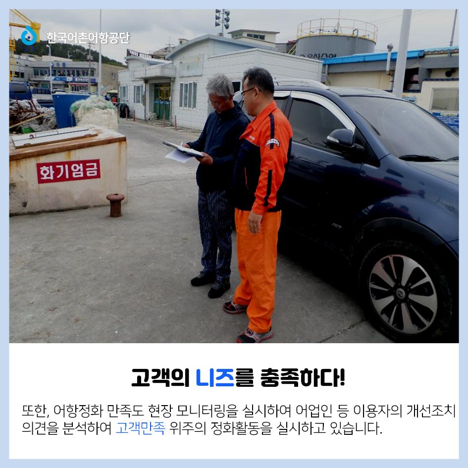 한국어촌어항공단 고객의 니즈를 충족하다! 또한 어항정화 만족도 현장 모니터링을 실시하여 어업인 등 이용자의 개선조치의견을 분석하여 고객만족 위주의 정화활동을 실시하고 있습니다.