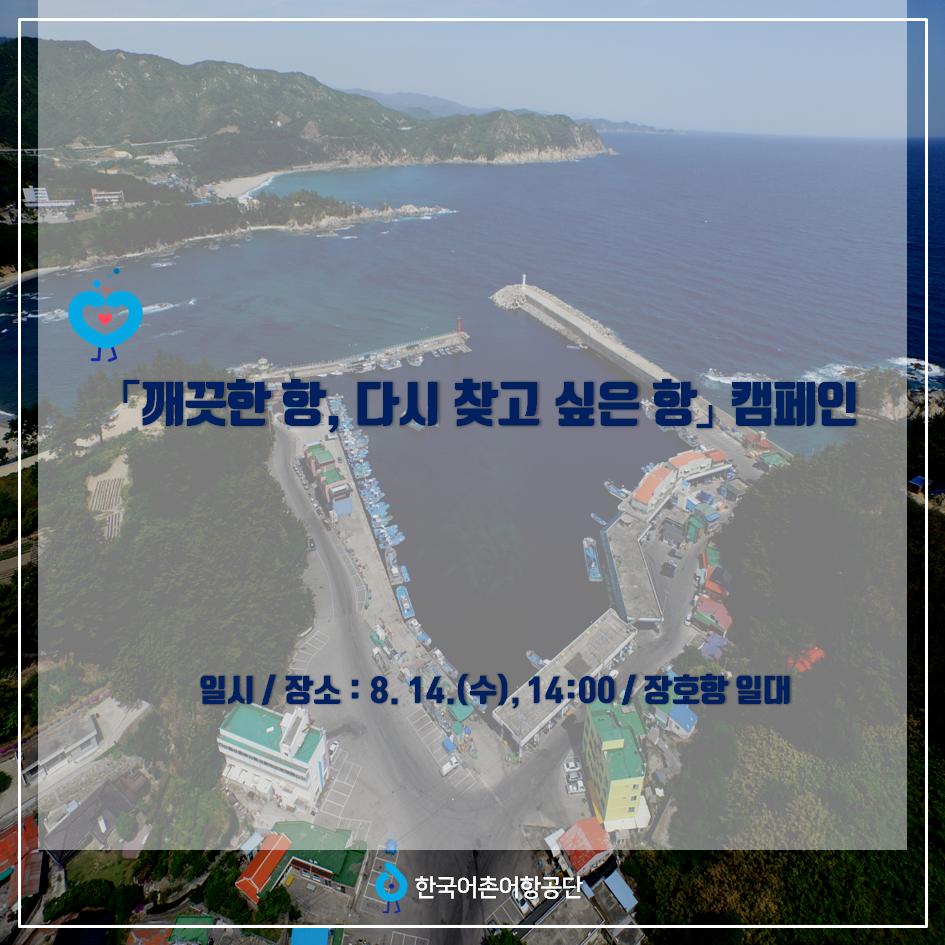 「깨끗한 항, 다시 찾고 싶은 항」 캠페인 일시/장소 : 8월 14일 (수), 14시00분 / 장호항 일대 한국어촌어항공단