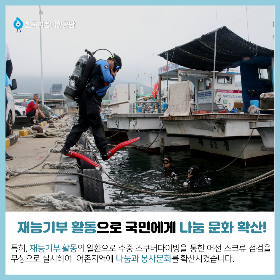 한국어촌어항공단 재능기부 활동으로 국민에게 나눔 문화 확산! 특히, 재능 기부 활동의 일환으로 수중 스쿠버다이빙을 통한 어선 스크류 점검을 무상으로 실시하여 어촌지역에 나눔과 봉사문화를 확산시켰습니다.