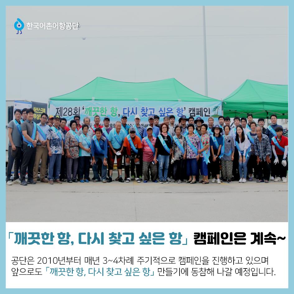 한국어촌어항공단 「깨끗한 항, 다시 찾고 싶은 항」 캠페인은 계속~ 공단은 2010년부터 매년 3~4차례 주기적으로 캠페인을 진행하고 있으며 앞으로도 「깨끗한 항, 다시 찾고 싶은 항」 만들기에 동참해 나갈 예정입니다.